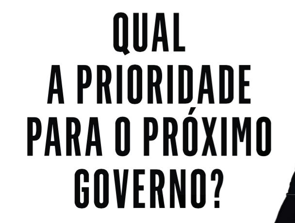 QUAL A PRIORIDADE PARA O PRÓXIMO GOVERNO?